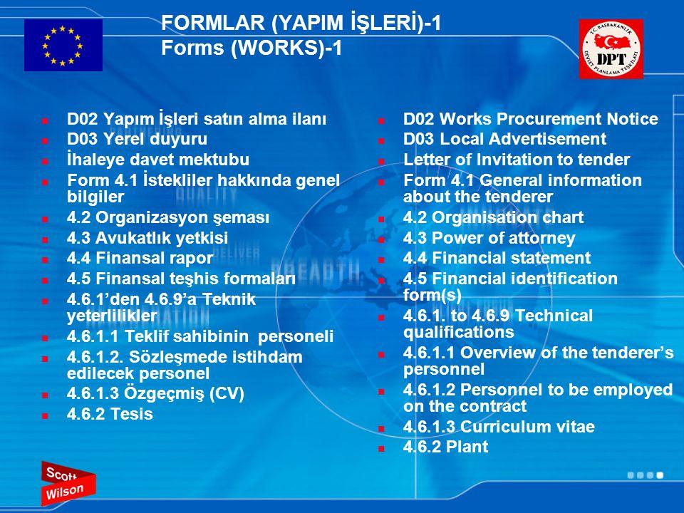 FORMLAR (YAPIM İŞLERİ)-1 Forms (WORKS)-1  D02 Yapım İşleri satın alma ilanı  D03 Yerel duyuru  İhaleye davet mektubu  Form 4.1 İstekliler hakkında genel bilgiler  4.2 Organizasyon şeması  4.3 Avukatlık yetkisi  4.4 Finansal rapor  4.5 Finansal teşhis formaları  4.6.1'den 4.6.9'a Teknik yeterlilikler  4.6.1.1 Teklif sahibinin personeli  4.6.1.2.