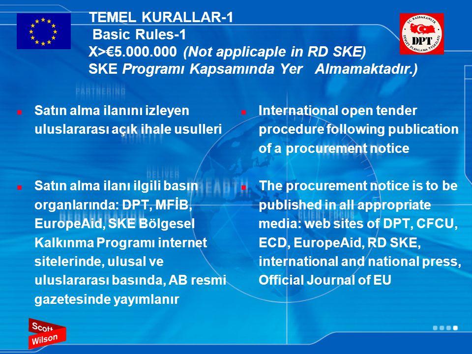 TEMEL KURALLAR-1 Basic Rules-1 X>€5.000.000 (Not applicaple in RD SKE) SKE Programı Kapsamında Yer Almamaktadır.)  Satın alma ilanını izleyen uluslararası açık ihale usulleri  Satın alma ilanı ilgili basın organlarında: DPT, MFİB, EuropeAid, SKE Bölgesel Kalkınma Programı internet sitelerinde, ulusal ve uluslararası basında, AB resmi gazetesinde yayımlanır  International open tender procedure following publication of a procurement notice  The procurement notice is to be published in all appropriate media: web sites of DPT, CFCU, ECD, EuropeAid, RD SKE, international and national press, Official Journal of EU
