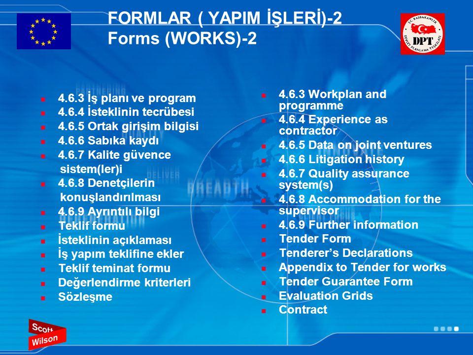 FORMLAR ( YAPIM İŞLERİ)-2 Forms (WORKS)-2  4.6.3 İş planı ve program  4.6.4 İsteklinin tecrübesi  4.6.5 Ortak girişim bilgisi  4.6.6 Sabıka kaydı  4.6.7 Kalite güvence sistem(ler)i  4.6.8 Denetçilerin konuşlandırılması  4.6.9 Ayrıntılı bilgi  Teklif formu  İsteklinin açıklaması  İş yapım teklifine ekler  Teklif teminat formu  Değerlendirme kriterleri  Sözleşme  4.6.3 Workplan and programme  4.6.4 Experience as contractor  4.6.5 Data on joint ventures  4.6.6 Litigation history  4.6.7 Quality assurance system(s)  4.6.8 Accommodation for the supervisor  4.6.9 Further information  Tender Form  Tenderer's Declarations  Appendix to Tender for works  Tender Guarantee Form  Evaluation Grids  Contract