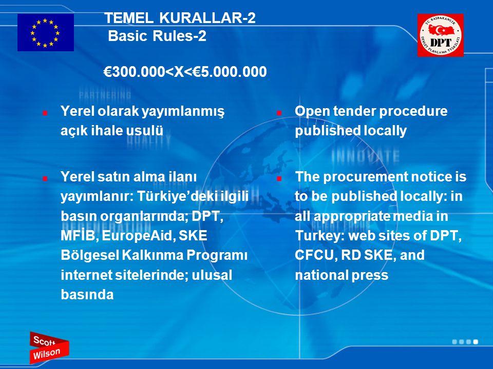 TEMEL KURALLAR-2 Basic Rules-2 €300.000<X<€5.000.000  Yerel olarak yayımlanmış açık ihale usulü  Yerel satın alma ilanı yayımlanır: Türkiye'deki ilgili basın organlarında; DPT, MFİB, EuropeAid, SKE Bölgesel Kalkınma Programı internet sitelerinde; ulusal basında  Open tender procedure published locally  The procurement notice is to be published locally: in all appropriate media in Turkey: web sites of DPT, CFCU, RD SKE, and national press