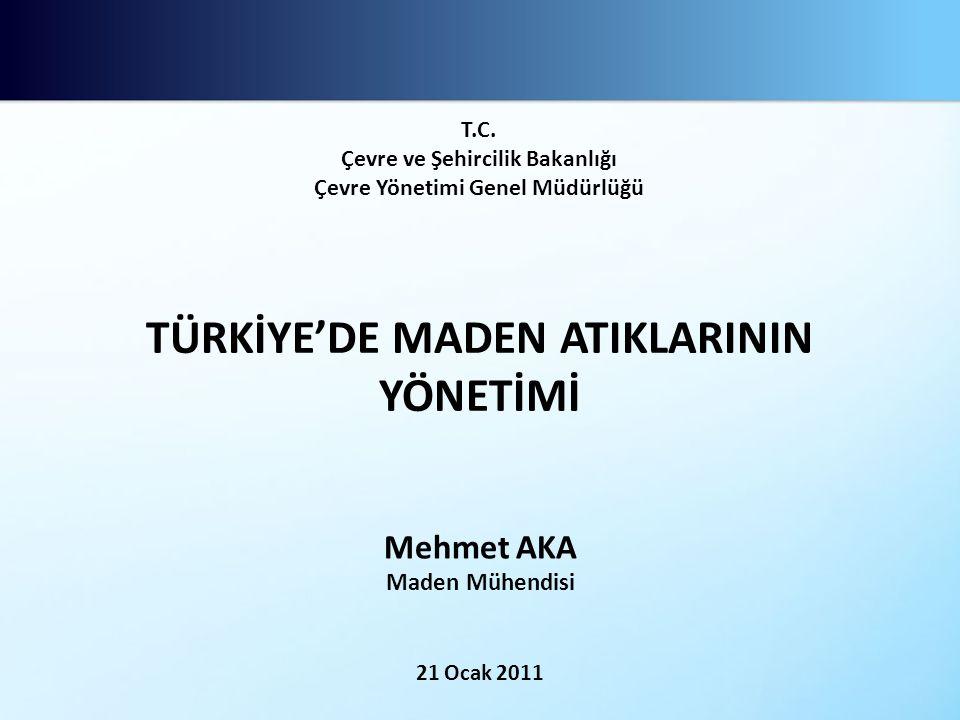 TÜRKİYE'DE MADEN ATIKLARININ YÖNETİMİ Mehmet AKA Maden Mühendisi 21 Ocak 2011 T.C.