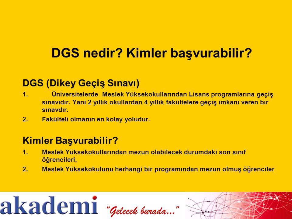 DGS nedir? Kimler başvurabilir? DGS (Dikey Geçiş Sınavı) 1.Üniversitelerde Meslek Yüksekokullarından Lisans programlarına geçiş sınavıdır. Yani 2 yıll