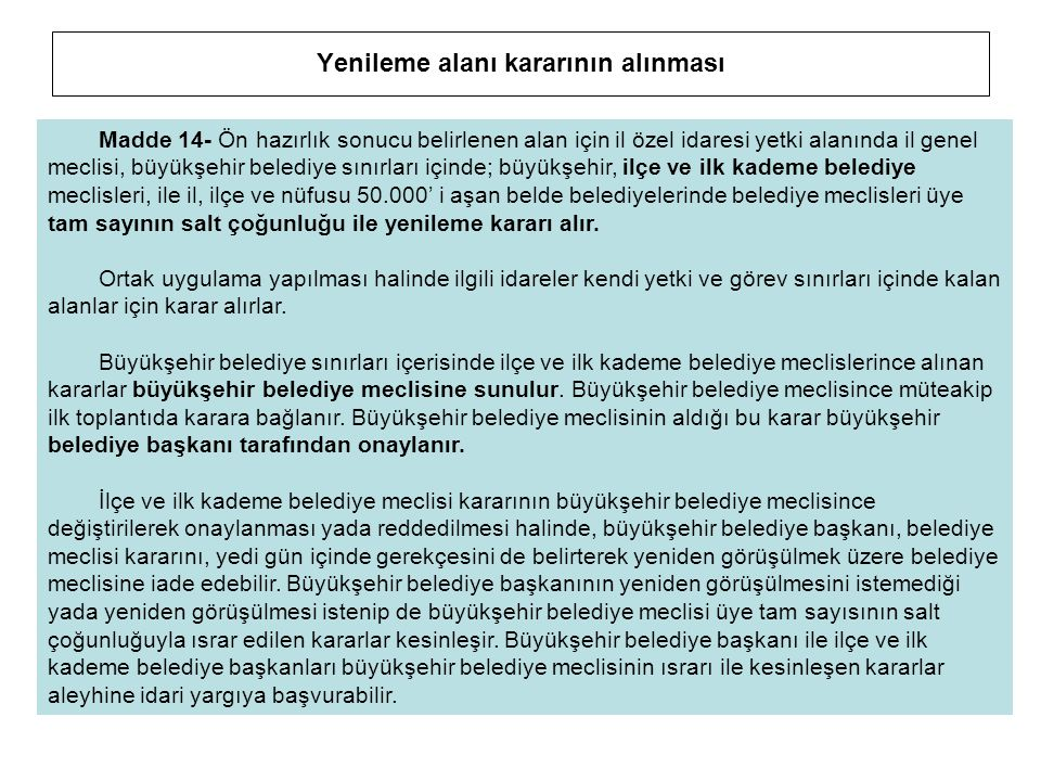 Yenileme alanı kararının alınması Madde 14- Ön hazırlık sonucu belirlenen alan için il özel idaresi yetki alanında il genel meclisi, büyükşehir beledi