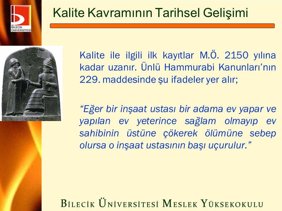 Kalite Kavramının Tarihsel Gelişimi Kalite ile ilgili ilk kayıtlar M.Ö. 2150 yılına kadar uzanır. Ünlü Hammurabi Kanunları'nın 229. maddesinde şu ifad