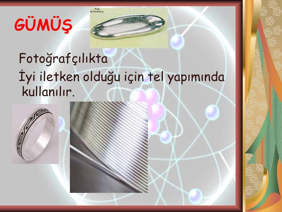 GÜMÜŞ Fotoğrafçılıkta İyi iletken olduğu için tel yapımında kullanılır.