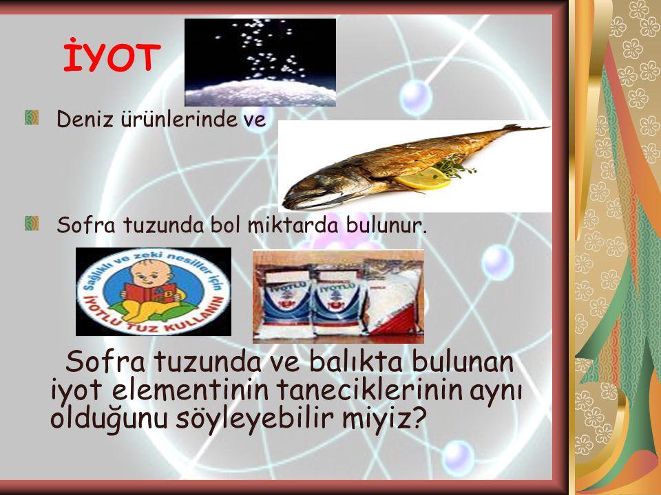 İYOT Deniz ürünlerinde ve Sofra tuzunda bol miktarda bulunur. Sofra tuzunda ve balıkta bulunan iyot elementinin taneciklerinin aynı olduğunu söyleyebi