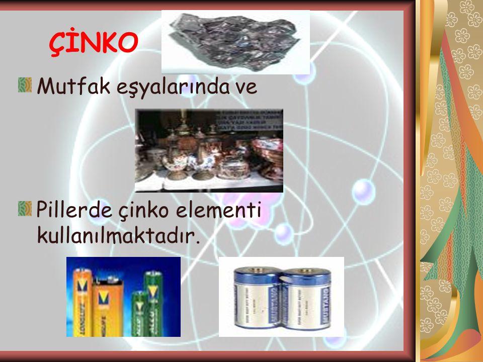 ÇİNKO Mutfak eşyalarında ve Pillerde çinko elementi kullanılmaktadır.
