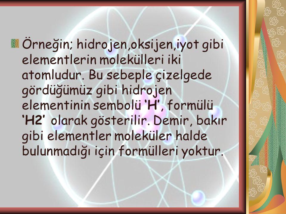Örneğin; hidrojen,oksijen,iyot gibi elementlerin molekülleri iki atomludur. Bu sebeple çizelgede gördüğümüz gibi hidrojen elementinin sembolü 'H', for