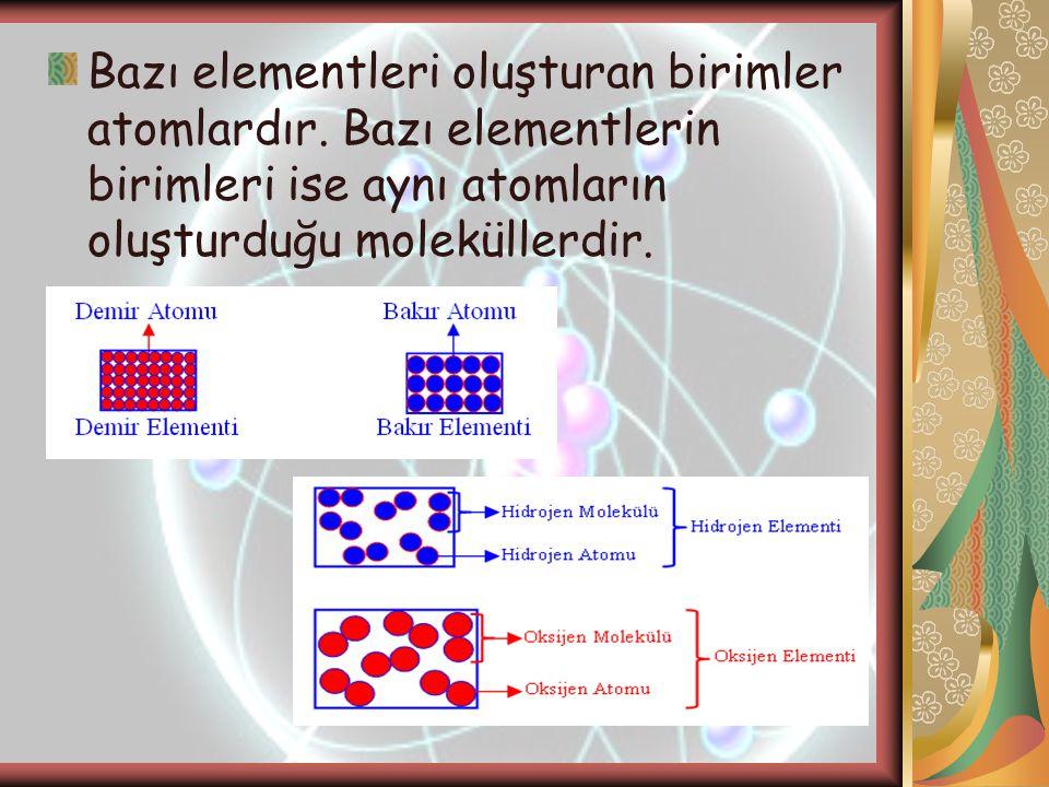 Bazı elementleri oluşturan birimler atomlardır. Bazı elementlerin birimleri ise aynı atomların oluşturduğu moleküllerdir.