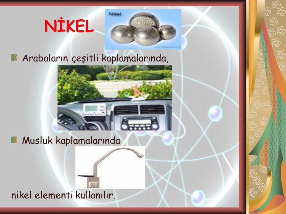 NİKEL Arabaların çeşitli kaplamalarında, Musluk kaplamalarında nikel elementi kullanılır.