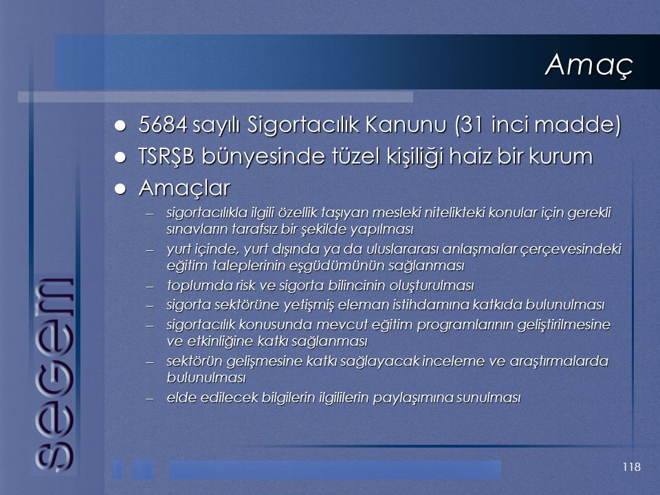 118 Amaç  5684 sayılı Sigortacılık Kanunu (31 inci madde)  TSRŞB bünyesinde tüzel kişiliği haiz bir kurum  Amaçlar – sigortacılıkla ilgili özellik