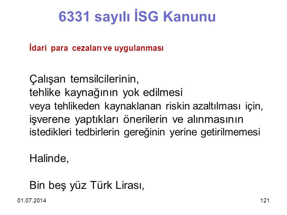01.07.2014121 6331 sayılı İSG Kanunu İdari para cezaları ve uygulanması Çalışan temsilcilerinin, tehlike kaynağının yok edilmesi veya tehlikeden kaynaklanan riskin azaltılması için, işverene yaptıkları önerilerin ve alınmasının istedikleri tedbirlerin gereğinin yerine getirilmemesi Halinde, Bin beş yüz Türk Lirası,