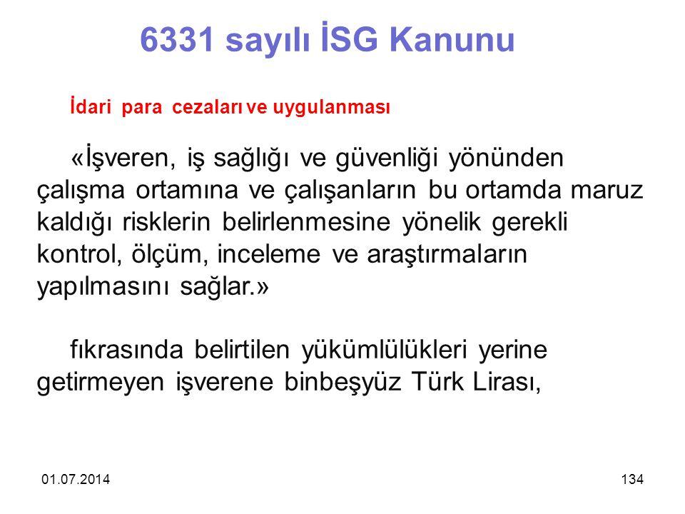 01.07.2014134 6331 sayılı İSG Kanunu İdari para cezaları ve uygulanması «İşveren, iş sağlığı ve güvenliği yönünden çalışma ortamına ve çalışanların bu ortamda maruz kaldığı risklerin belirlenmesine yönelik gerekli kontrol, ölçüm, inceleme ve araştırmaların yapılmasını sağlar.» fıkrasında belirtilen yükümlülükleri yerine getirmeyen işverene binbeşyüz Türk Lirası,