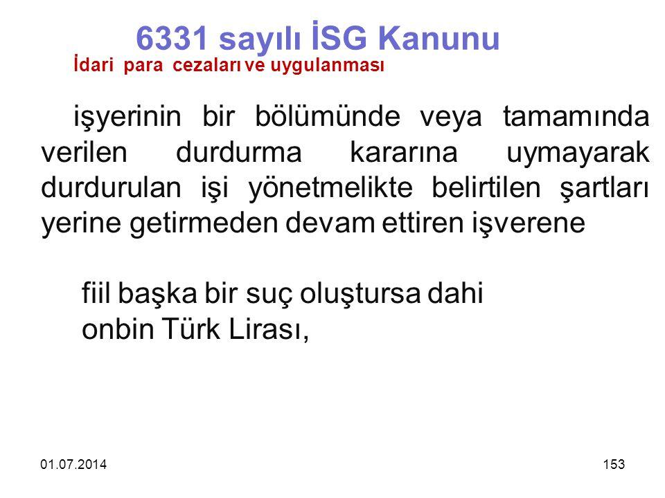01.07.2014153 6331 sayılı İSG Kanunu İdari para cezaları ve uygulanması işyerinin bir bölümünde veya tamamında verilen durdurma kararına uymayarak durdurulan işi yönetmelikte belirtilen şartları yerine getirmeden devam ettiren işverene fiil başka bir suç oluştursa dahi onbin Türk Lirası,