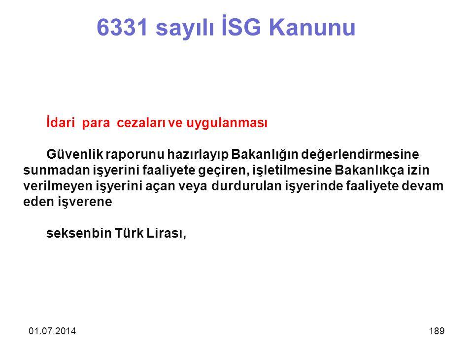 01.07.2014189 6331 sayılı İSG Kanunu İdari para cezaları ve uygulanması Güvenlik raporunu hazırlayıp Bakanlığın değerlendirmesine sunmadan işyerini faaliyete geçiren, işletilmesine Bakanlıkça izin verilmeyen işyerini açan veya durdurulan işyerinde faaliyete devam eden işverene seksenbin Türk Lirası,