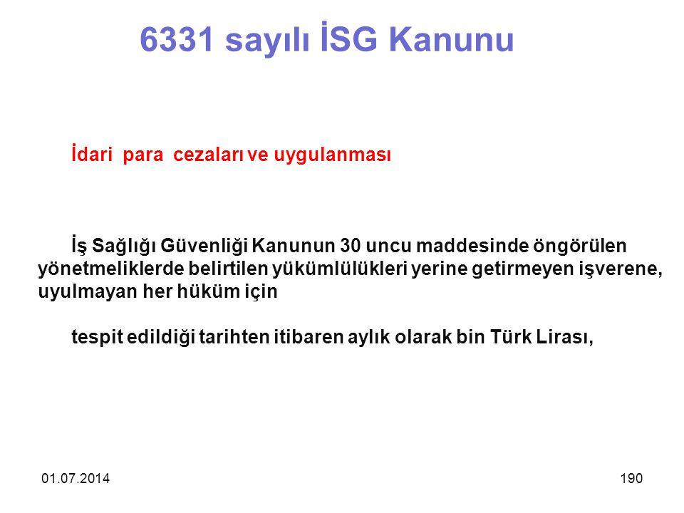 01.07.2014190 6331 sayılı İSG Kanunu İdari para cezaları ve uygulanması İş Sağlığı Güvenliği Kanunun 30 uncu maddesinde öngörülen yönetmeliklerde belirtilen yükümlülükleri yerine getirmeyen işverene, uyulmayan her hüküm için tespit edildiği tarihten itibaren aylık olarak bin Türk Lirası,
