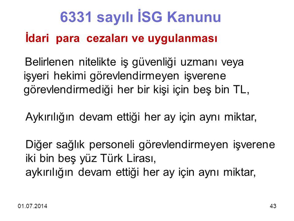 01.07.201443 6331 sayılı İSG Kanunu İdari para cezaları ve uygulanması Belirlenen nitelikte iş güvenliği uzmanı veya işyeri hekimi görevlendirmeyen işverene görevlendirmediği her bir kişi için beş bin TL, Aykırılığın devam ettiği her ay için aynı miktar, Diğer sağlık personeli görevlendirmeyen işverene iki bin beş yüz Türk Lirası, aykırılığın devam ettiği her ay için aynı miktar,