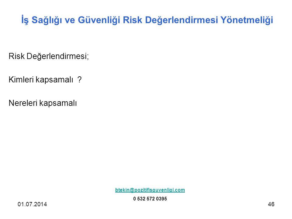 01.07.201446 İş Sağlığı ve Güvenliği Risk Değerlendirmesi Yönetmeliği Risk Değerlendirmesi; Kimleri kapsamalı ? Nereleri kapsamalı btekin@pozitifisguv