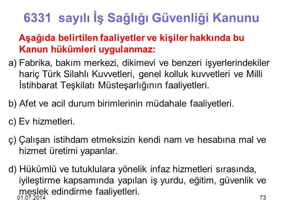 01.07.201473 6331 sayılı İş Sağlığı Güvenliği Kanunu Aşağıda belirtilen faaliyetler ve kişiler hakkında bu Kanun hükümleri uygulanmaz: a)Fabrika, bakım merkezi, dikimevi ve benzeri işyerlerindekiler hariç Türk Silahlı Kuvvetleri, genel kolluk kuvvetleri ve Milli İstihbarat Teşkilatı Müsteşarlığının faaliyetleri.