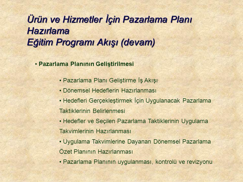 Ürün ve Hizmetler İçin Pazarlama Planı Hazırlama Eğitim Programı Akışı (devam) • Pazarlama Planının Geliştirilmesi • Pazarlama Planı Geliştirme İş Akışı • Dönemsel Hedeflerin Hazırlanması • Hedefleri Gerçekleştirmek İçin Uygulanacak Pazarlama Taktiklerinin Belirlenmesi • Hedefler ve Seçilen Pazarlama Taktiklerinin Uygulama Takvimlerinin Hazırlanması • Uygulama Takvimlerine Dayanan Dönemsel Pazarlama Özet Planının Hazırlanması • Pazarlama Planının uygulanması, kontrolü ve revizyonu