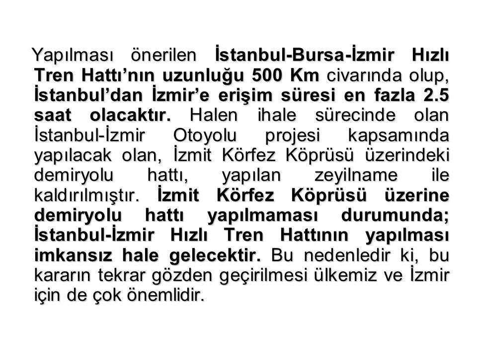 Yapılması önerilen İstanbul-Bursa-İzmir Hızlı Tren Hattı'nın uzunluğu 500 Km civarında olup, İstanbul'dan İzmir'e erişim süresi en fazla 2.5 saat olac