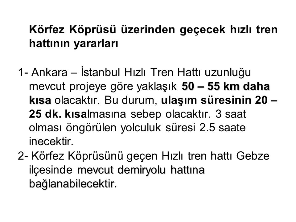 Körfez Köprüsü üzerinden geçecek hızlı tren hattının yararları 50 – 55 km daha kısa 1- Ankara – İstanbul Hızlı Tren Hattı uzunluğu mevcut projeye göre
