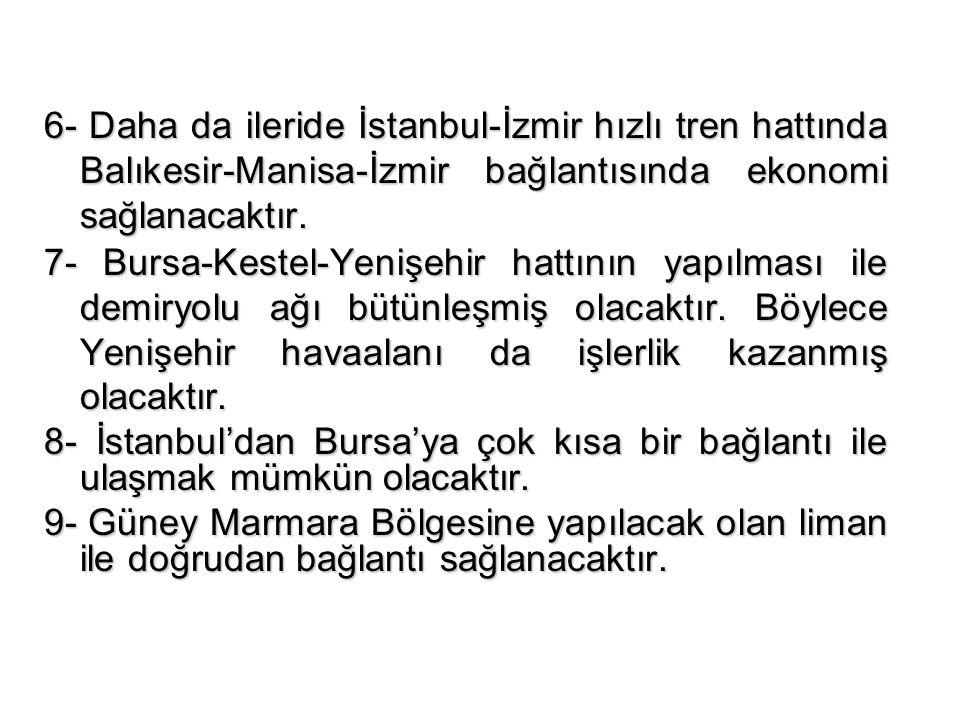 6- Daha da ileride İstanbul-İzmir hızlı tren hattında Balıkesir-Manisa-İzmir bağlantısında ekonomi sağlanacaktır. 7- Bursa-Kestel-Yenişehir hattının y