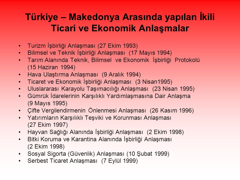 Türkiye – Makedonya Arasında yapılan İkili Ticari ve Ekonomik Anlaşmalar •Turizm İşbirliği Anlaşması (27 Ekim 1993) •Bilimsel ve Teknik İşbirliği Anlaşması (17 Mayıs 1994) •Tarım Alanında Teknik, Bilimsel ve Ekonomik İşbirliği Protokolü (15 Haziran 1994) •Hava Ulaştırma Anlaşması (9 Aralık 1994) •Ticaret ve Ekonomik İşbirliği Anlaşması (3 Nisan1995) •Uluslararası Karayolu Taşımacılığı Anlaşması (23 Nisan 1995) •Gümrük İdarelerinin Karşılıklı Yardımlaşmasına Dair Anlaşma (9 Mayıs 1995) •Çifte Vergilendirmenin Önlenmesi Anlaşması (26 Kasım 1996) •Yatırımların Karşılıklı Teşviki ve Korunması Anlaşması (27 Ekim 1997) •Hayvan Sağlığı Alanında İşbirliği Anlaşması (2 Ekim 1998) •Bitki Koruma ve Karantina Alanında İşbirliği Anlaşması (2 Ekim 1998) •Sosyal Sigorta (Güvenlik) Anlaşması (10 Şubat 1999) •Serbest Ticaret Anlaşması (7 Eylül 1999)