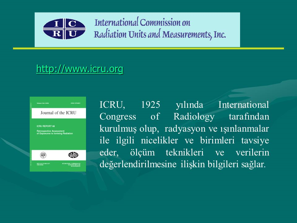 ICRU, 1925 yılında International Congress of Radiology tarafından kurulmuş olup, radyasyon ve ışınlanmalar ile ilgili nicelikler ve birimleri tavsiye