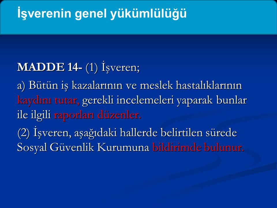 MADDE 14- (1) İşveren; a) Bütün iş kazalarının ve meslek hastalıklarının kaydını tutar, gerekli incelemeleri yaparak bunlar ile ilgili raporları düzen