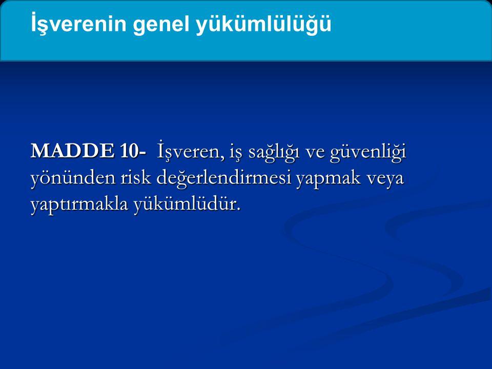 MADDE 10- İşveren, iş sağlığı ve güvenliği yönünden risk değerlendirmesi yapmak veya yaptırmakla yükümlüdür. İşverenin genel yükümlülüğü