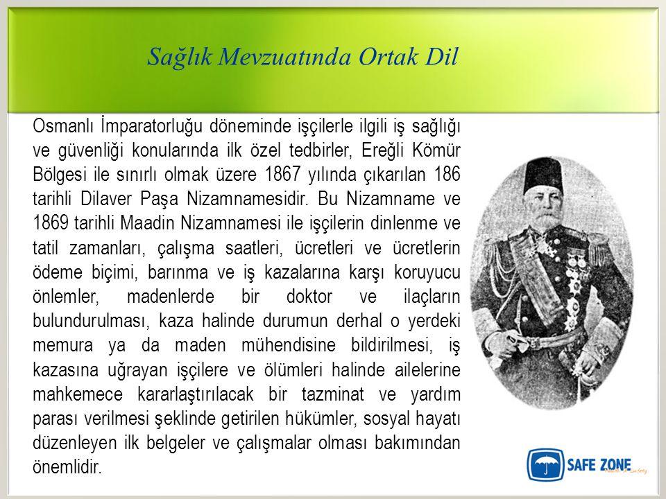 Sağlık Mevzuatında Ortak Dil Osmanlı İmparatorluğu döneminde işçilerle ilgili iş sağlığı ve güvenliği konularında ilk özel tedbirler, Ereğli Kömür Bölgesi ile sınırlı olmak üzere 1867 yılında çıkarılan 186 tarihli Dilaver Paşa Nizamnamesidir.