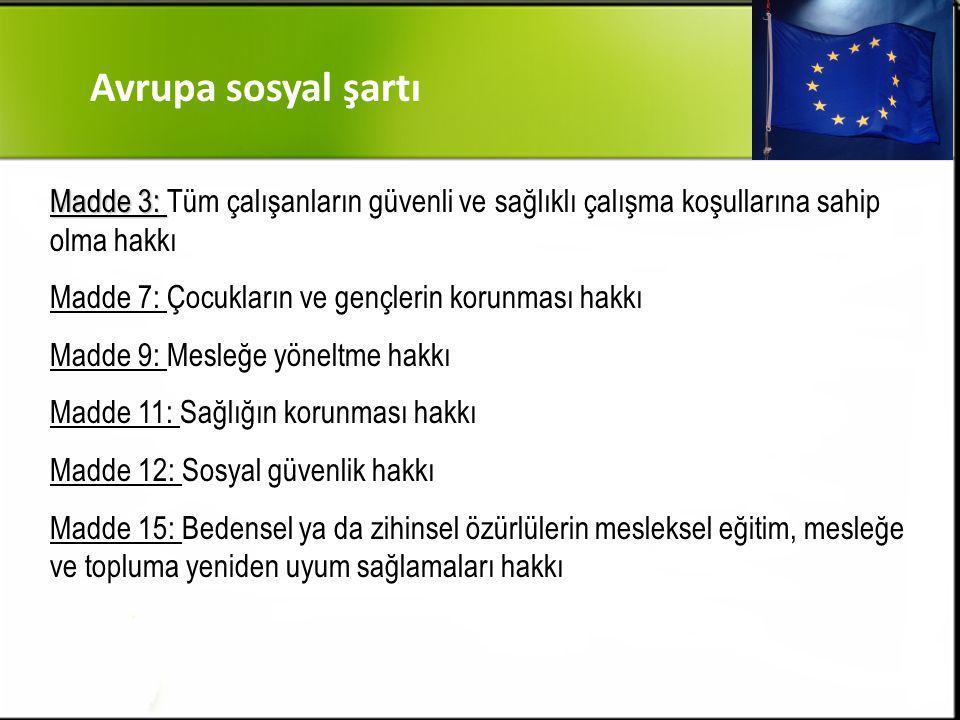 Madde 3: Madde 3: Tüm çalışanların güvenli ve sağlıklı çalışma koşullarına sahip olma hakkı Madde 7: Çocukların ve gençlerin korunması hakkı Madde 9: Mesleğe yöneltme hakkı Madde 11: Sağlığın korunması hakkı Madde 12: Sosyal güvenlik hakkı Madde 15: Bedensel ya da zihinsel özürlülerin mesleksel eğitim, mesleğe ve topluma yeniden uyum sağlamaları hakkı Avrupa sosyal şartı