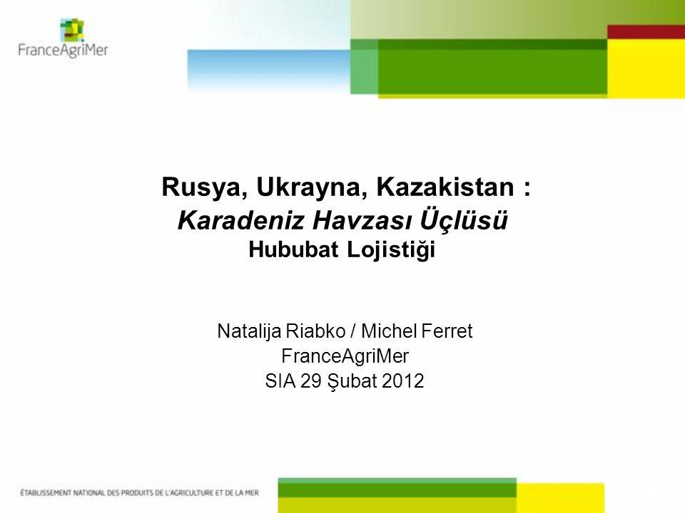 Rusya, Ukrayna, Kazakistan : Karadeniz Havzası Üçlüsü Hububat Lojistiği Natalija Riabko / Michel Ferret FranceAgriMer SIA 29 Şubat 2012