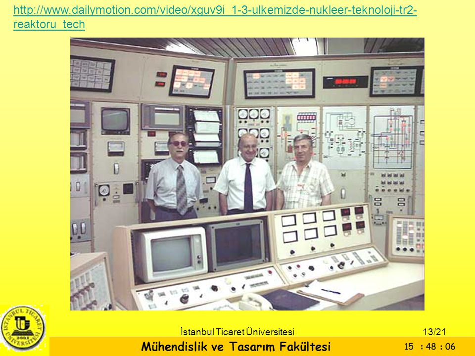 Mühendislik ve Tasarım Fakültesi İstanbul Ticaret Üniversitesi http://www.dailymotion.com/video/xguv9i_1-3-ulkemizde-nukleer-teknoloji-tr2- reaktoru_t