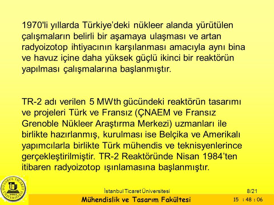 Mühendislik ve Tasarım Fakültesi İstanbul Ticaret Üniversitesi TR-1 Araştırma Reaktörü 15 yıl hem radyoizotop üretiminde hem de hüzme ışın tüpleri yardımıyla çeşitli nötron ve reaktör fiziği deneylerin yapılması için kullanılmıştır.