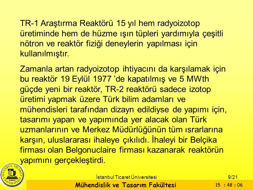 Mühendislik ve Tasarım Fakültesi İstanbul Ticaret Üniversitesi TR-1 Araştırma Reaktörü 15 yıl hem radyoizotop üretiminde hem de hüzme ışın tüpleri yar