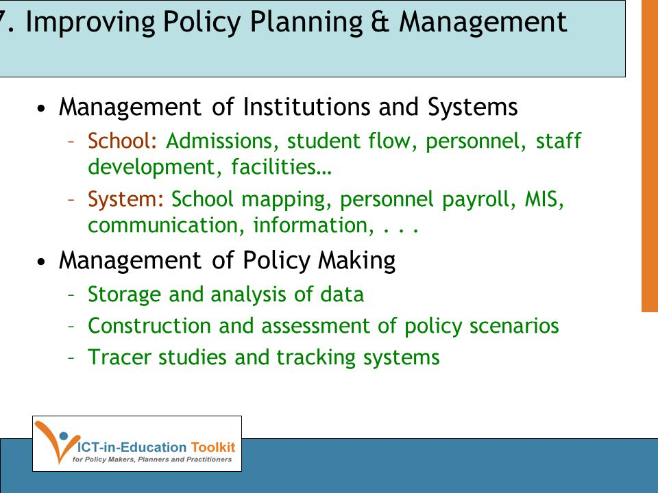 7. Improving Policy Planning & Management •Management of Institutions and Systems –School: Admissions, student flow, personnel, staff development, fac