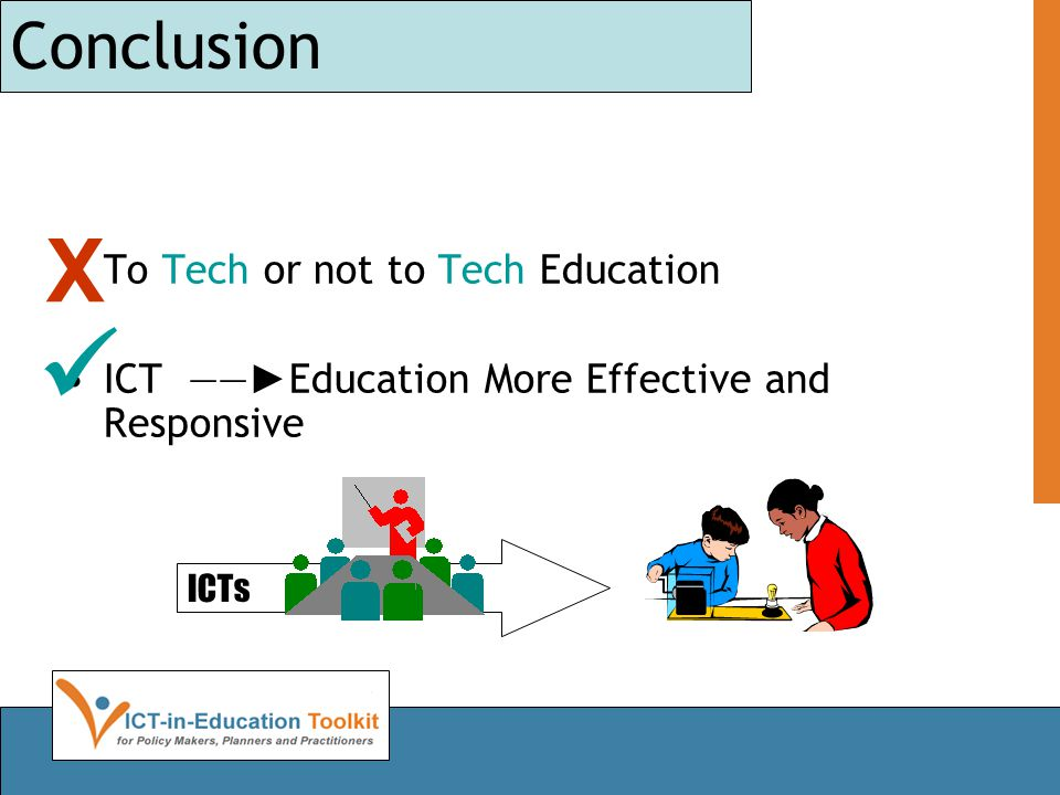 Conclusion •To Tech or not to Tech Education •ICT ―― ► Education More Effective and Responsive ICTs X 