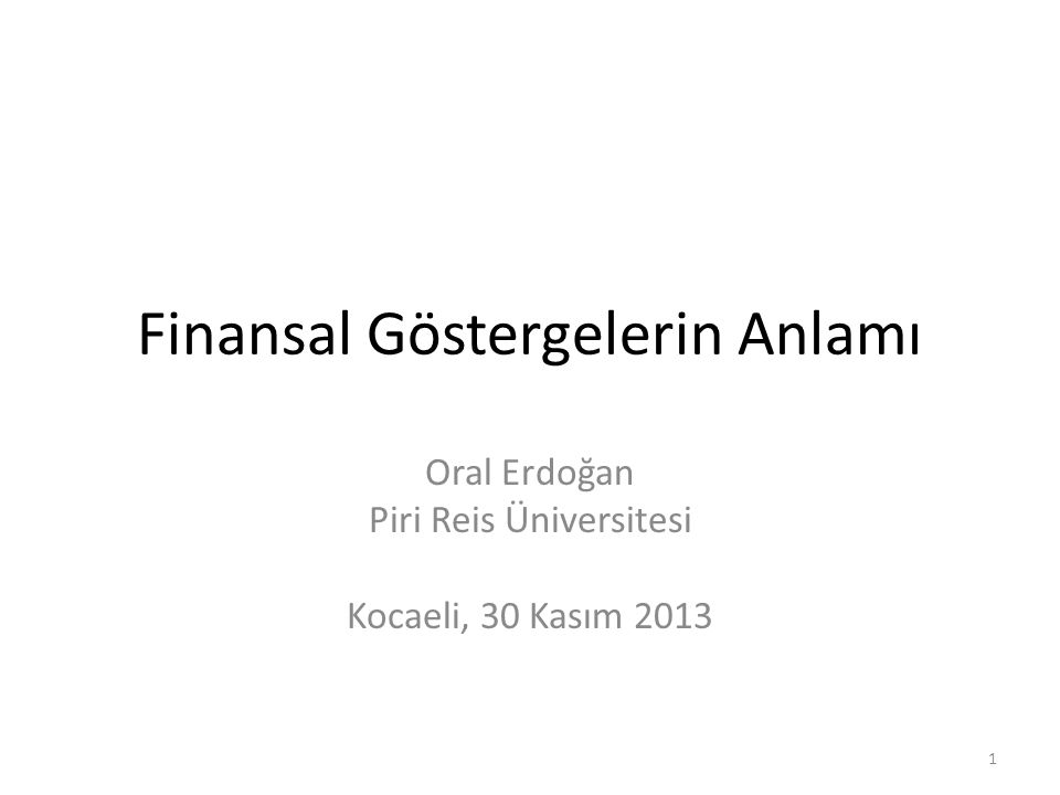 Finansal Göstergelerin Anlamı Oral Erdoğan Piri Reis Üniversitesi Kocaeli, 30 Kasım 2013 1