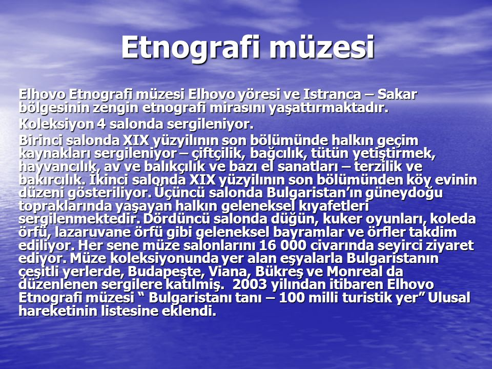 Etnografi müzesi Elhovo Etnografi müzesi Elhovo yöresi ve Istranca – Sakar bölgesinin zengin etnografi mirasını yaşattırmaktadır. Koleksiyon 4 salonda