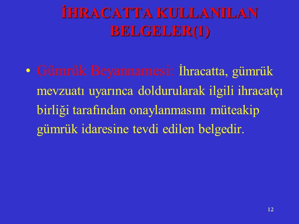 12 İHRACATTA KULLANILAN BELGELER(1) •Gümrük Beyannamesi: İhracatta, gümrük mevzuatı uyarınca doldurularak ilgili ihracatçı birliği tarafından onaylanm