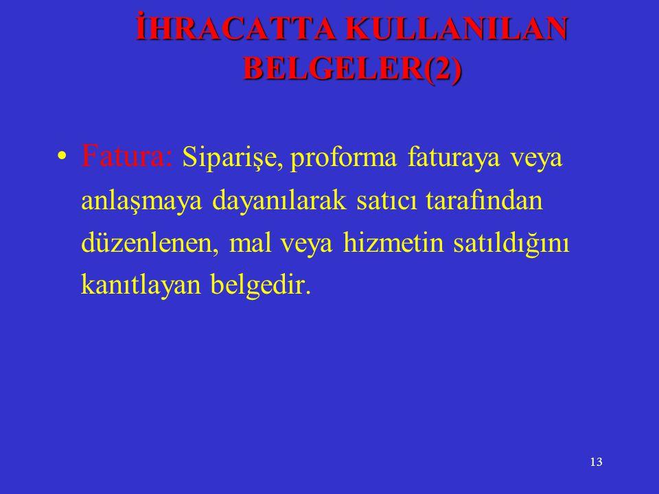 13 İHRACATTA KULLANILAN BELGELER(2) •Fatura: Siparişe, proforma faturaya veya anlaşmaya dayanılarak satıcı tarafından düzenlenen, mal veya hizmetin sa