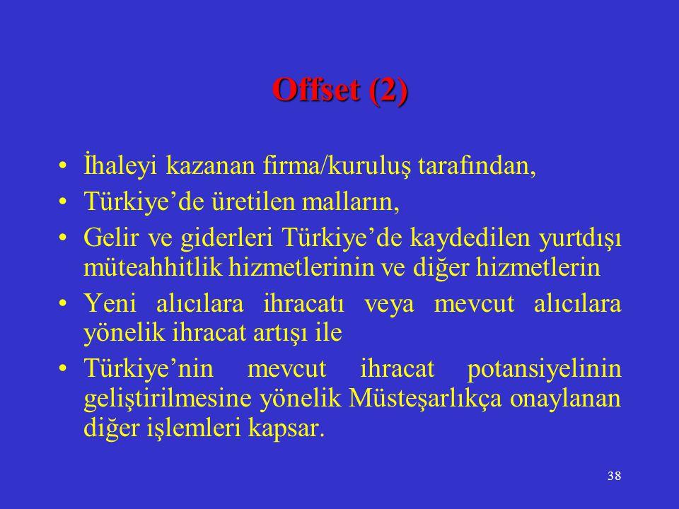 38 Offset (2) •İhaleyi kazanan firma/kuruluş tarafından, •Türkiye'de üretilen malların, •Gelir ve giderleri Türkiye'de kaydedilen yurtdışı müteahhitli