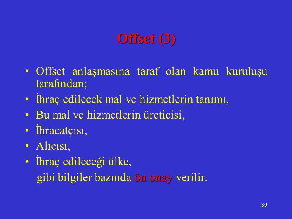 39 Offset (3) •Offset anlaşmasına taraf olan kamu kuruluşu tarafından; •İhraç edilecek mal ve hizmetlerin tanımı, •Bu mal ve hizmetlerin üreticisi, •İ