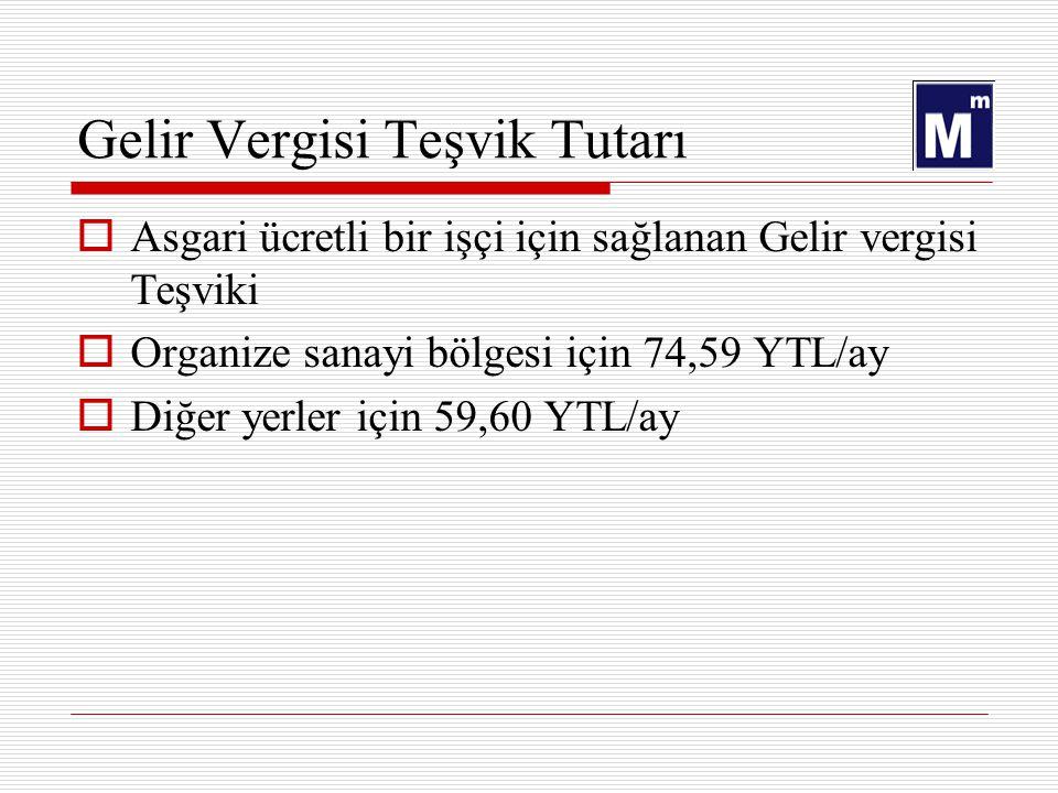 Gelir Vergisi Teşvik Tutarı  Asgari ücretli bir işçi için sağlanan Gelir vergisi Teşviki  Organize sanayi bölgesi için 74,59 YTL/ay  Diğer yerler için 59,60 YTL/ay