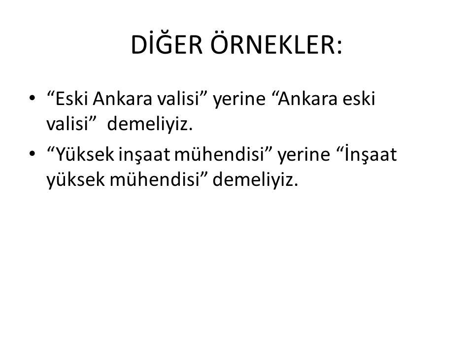 """DİĞER ÖRNEKLER: • """"Eski Ankara valisi"""" yerine """"Ankara eski valisi"""" demeliyiz. • """"Yüksek inşaat mühendisi"""" yerine """"İnşaat yüksek mühendisi"""" demeliyiz."""