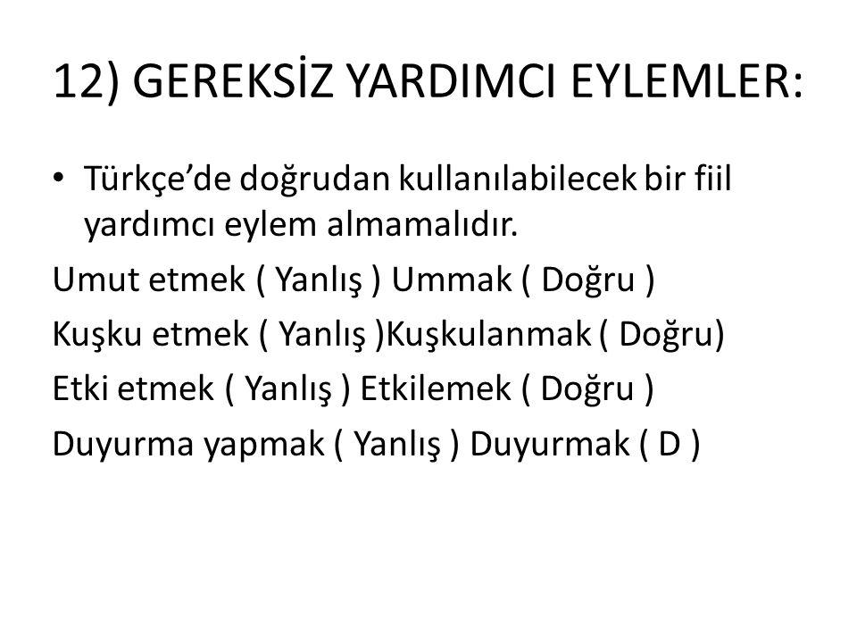 12) GEREKSİZ YARDIMCI EYLEMLER: • Türkçe'de doğrudan kullanılabilecek bir fiil yardımcı eylem almamalıdır. Umut etmek ( Yanlış ) Ummak ( Doğru ) Kuşku