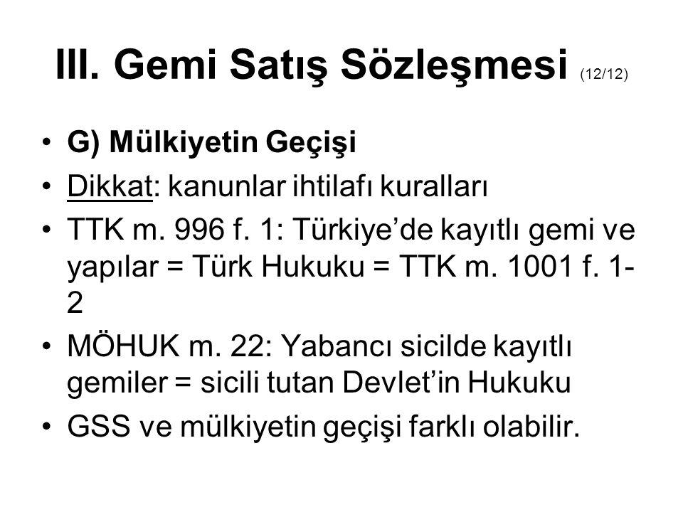 III. Gemi Satış Sözleşmesi (12/12) •G) Mülkiyetin Geçişi •Dikkat: kanunlar ihtilafı kuralları •TTK m. 996 f. 1: Türkiye'de kayıtlı gemi ve yapılar = T
