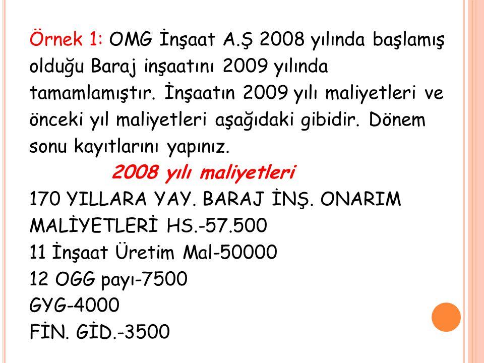 Örnek 1: OMG İnşaat A.Ş 2008 yılında başlamış olduğu Baraj inşaatını 2009 yılında tamamlamıştır. İnşaatın 2009 yılı maliyetleri ve önceki yıl maliyetl